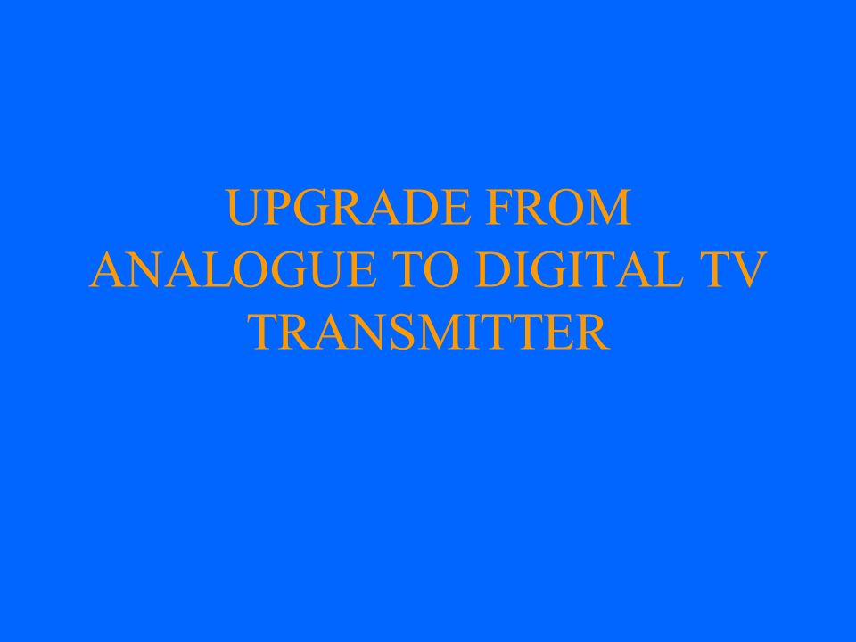 UPGRADE FROM ANALOGUE TO DIGITAL TV TRANSMITTER