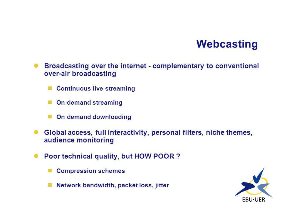 Webcasting Broadcasting over the internet - complementary to conventional over-air broadcasting. Continuous live streaming.