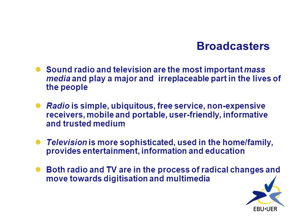 Broadcasters Sound radio and television are the most important mass media and play a major and irreplaceable part in the lives of the people.