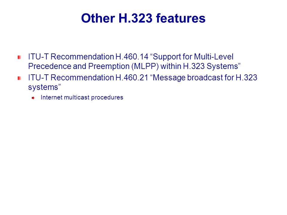 Other H.323 features ITU-T Recommendation H.460.14 Support for Multi-Level Precedence and Preemption (MLPP) within H.323 Systems