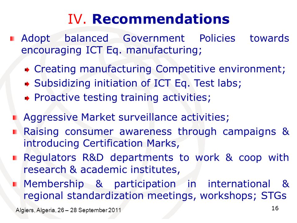 IV. Recommendations Adopt balanced Government Policies towards encouraging ICT Eq. manufacturing; Creating manufacturing Competitive environment;