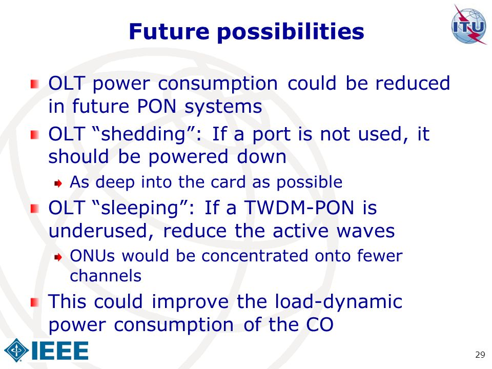 Future possibilities OLT power consumption could be reduced in future PON systems. OLT shedding : If a port is not used, it should be powered down.