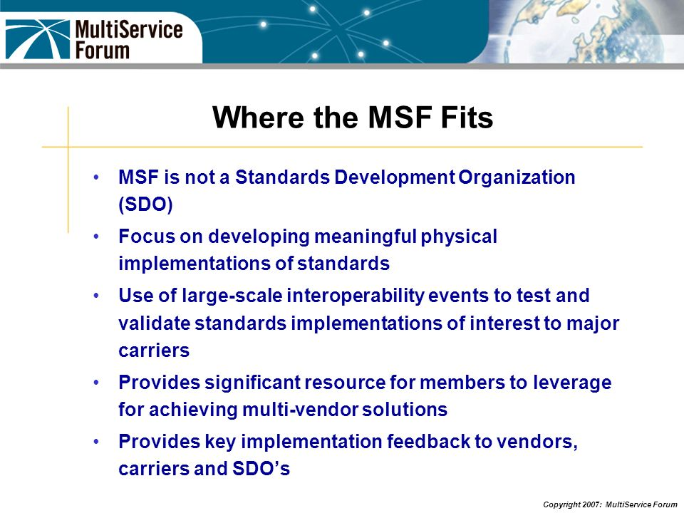 Where the MSF Fits MSF is not a Standards Development Organization (SDO) Focus on developing meaningful physical implementations of standards.