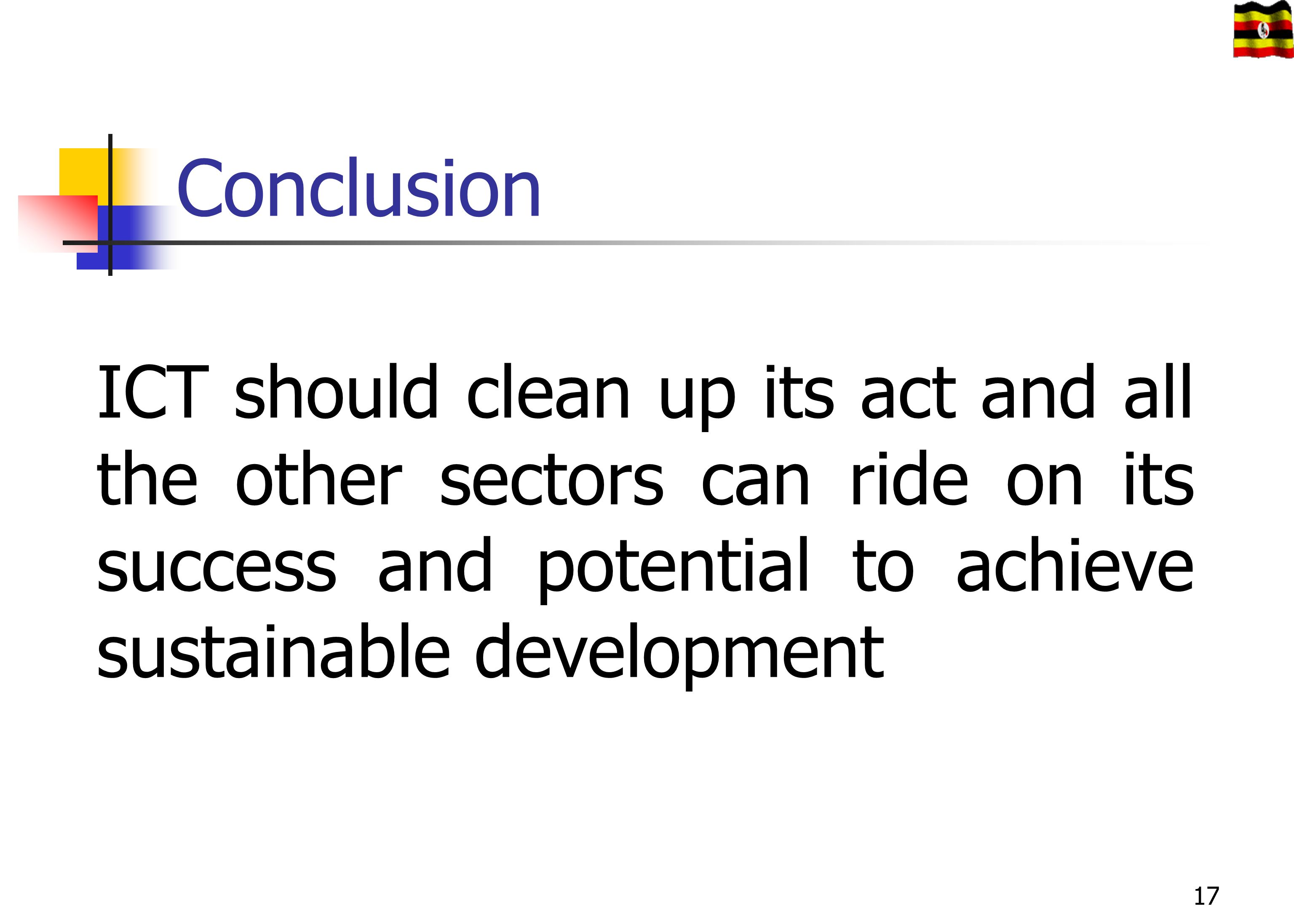 Conclusion ICT should clean up its act and all the other sectors can ride on its success and potential to achieve sustainable development.