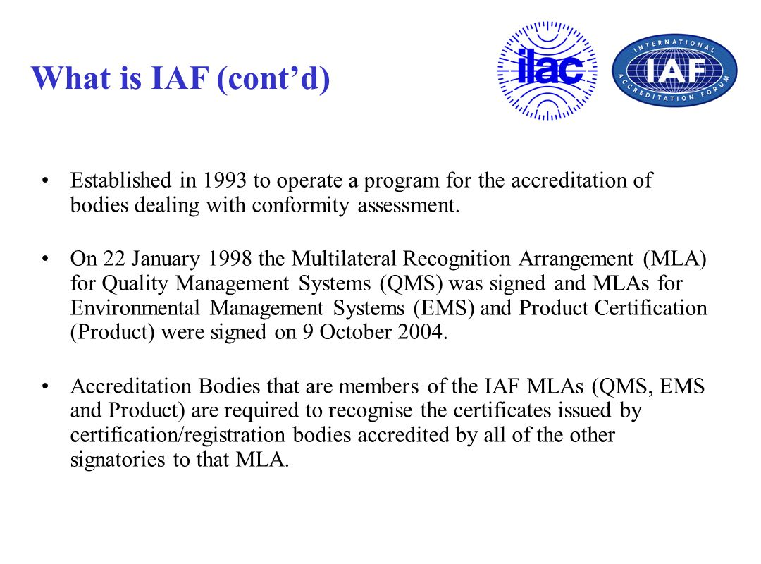 What is IAF (cont'd) Established in 1993 to operate a program for the accreditation of bodies dealing with conformity assessment.