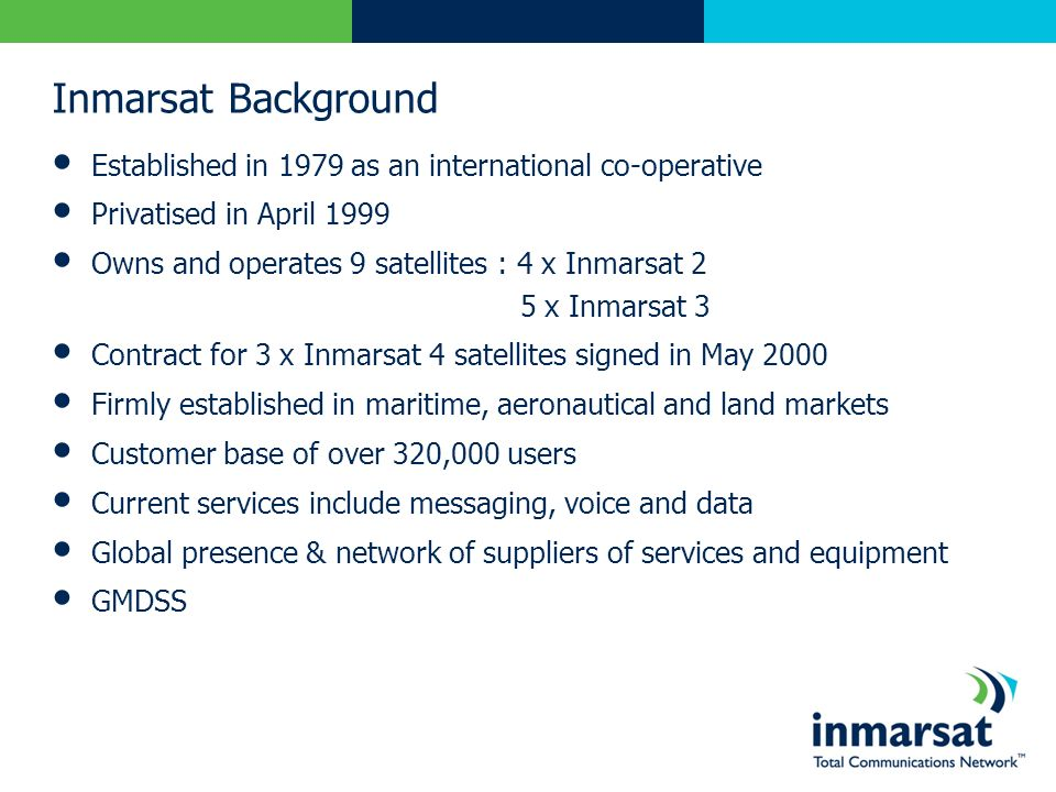 Inmarsat Background Established in 1979 as an international co-operative. Privatised in April 1999.