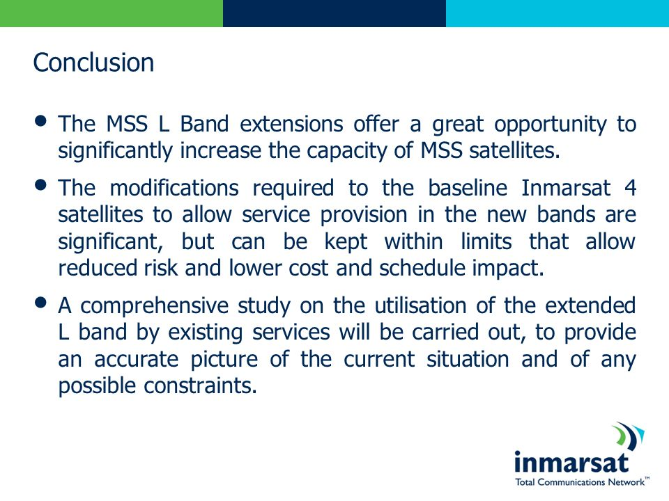 Conclusion The MSS L Band extensions offer a great opportunity to significantly increase the capacity of MSS satellites.