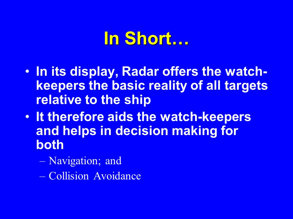 In Short…In its display, Radar offers the watch-keepers the basic reality of all targets relative to the ship.