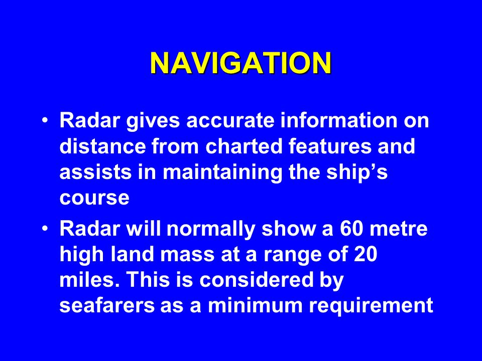 NAVIGATIONRadar gives accurate information on distance from charted features and assists in maintaining the ship's course.