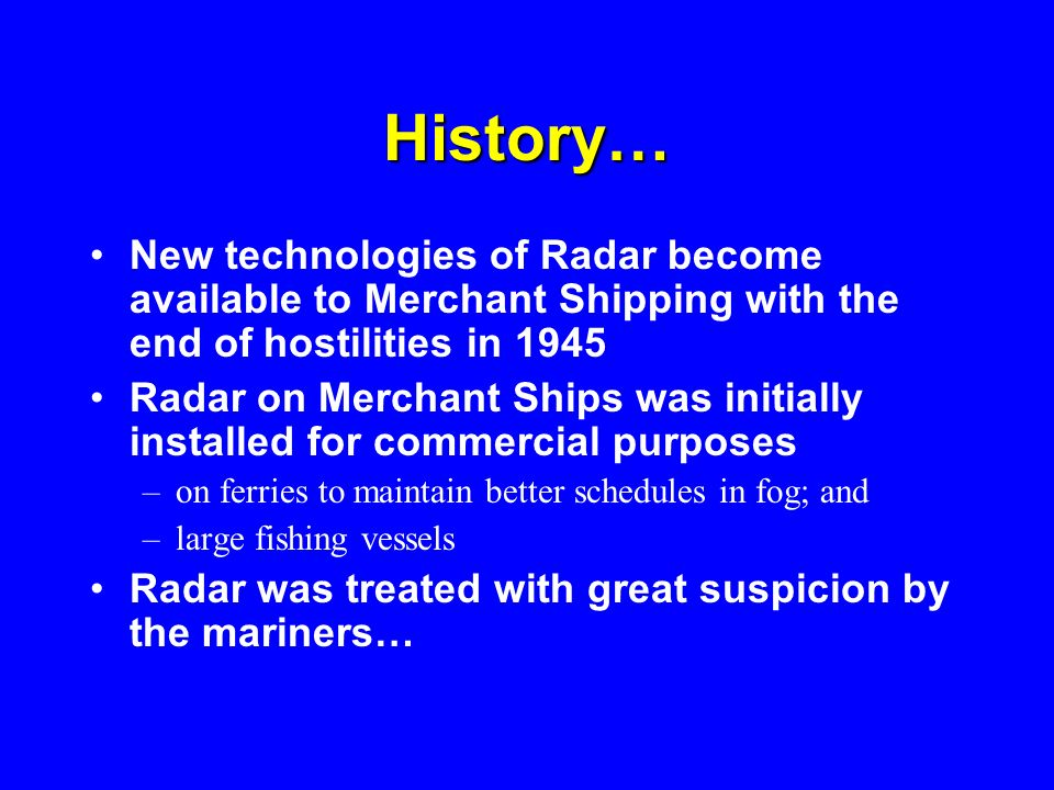 History…New technologies of Radar become available to Merchant Shipping with the end of hostilities in 1945.