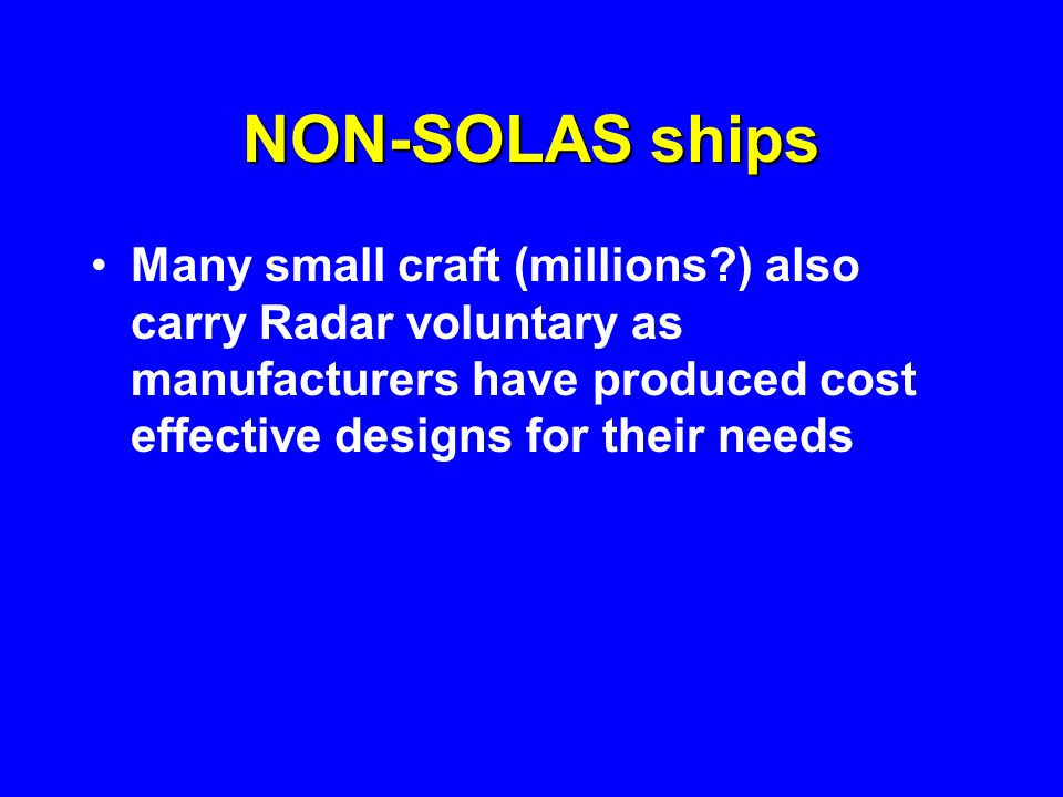 NON-SOLAS ships Many small craft (millions ) also carry Radar voluntary as manufacturers have produced cost effective designs for their needs.