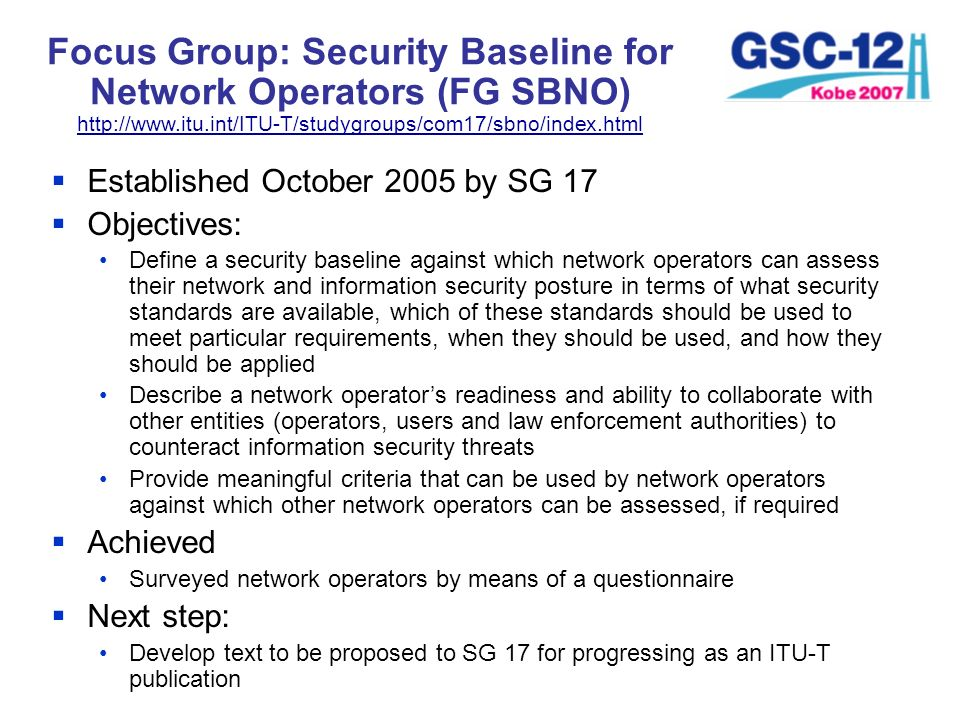 Focus Group: Security Baseline for Network Operators (FG SBNO) http://www.itu.int/ITU-T/studygroups/com17/sbno/index.html