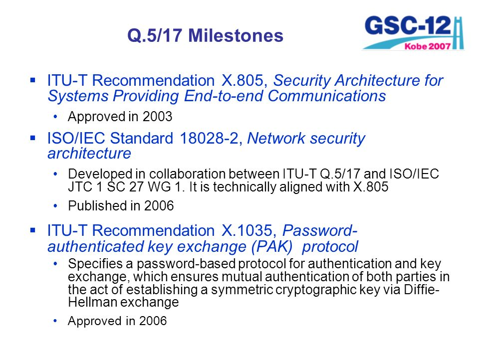 Q.5/17 Milestones ITU-T Recommendation X.805, Security Architecture for Systems Providing End-to-end Communications.