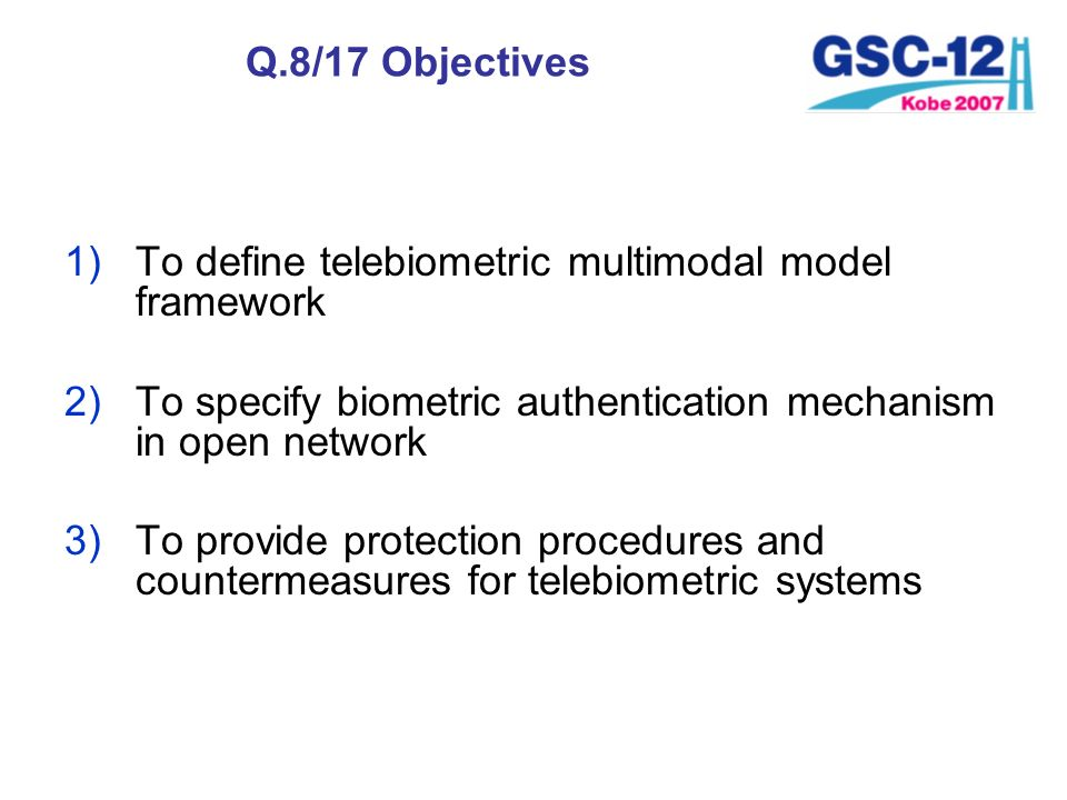 Q.8/17 Objectives To define telebiometric multimodal model framework. To specify biometric authentication mechanism in open network.