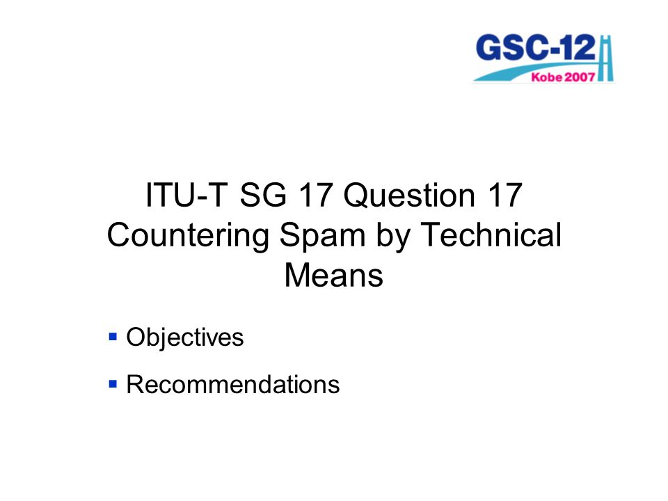 ITU-T SG 17 Question 17 Countering Spam by Technical Means