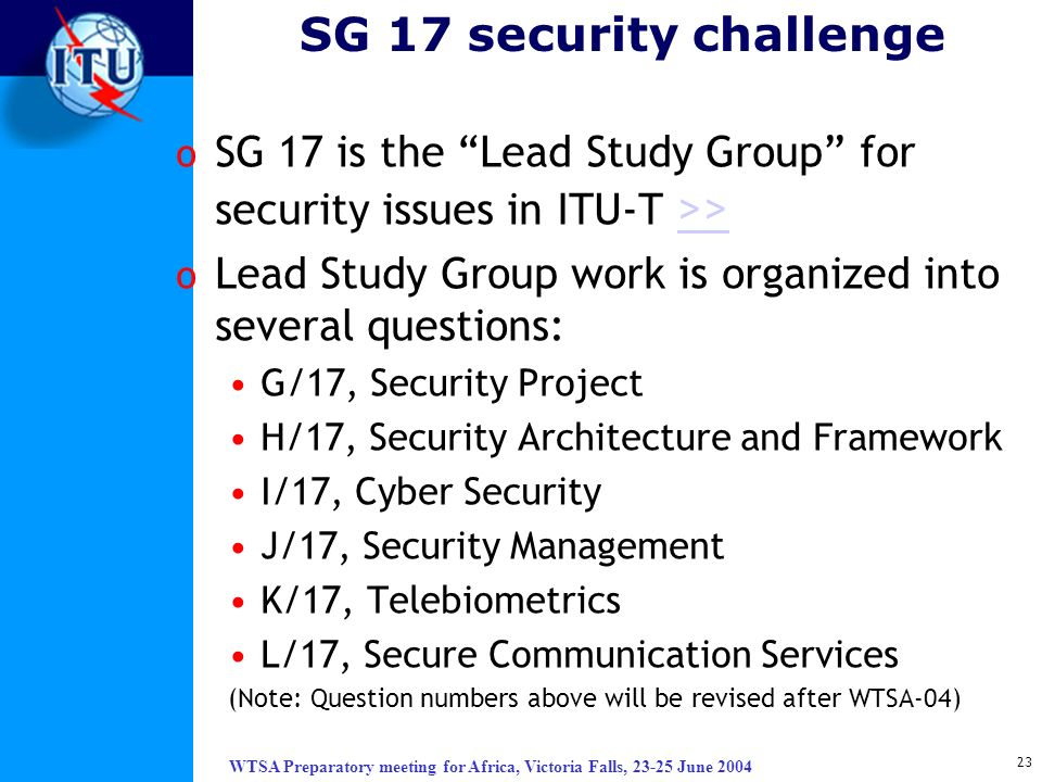 SG 17 security challenge SG 17 is the Lead Study Group for security issues in ITU-T >> Lead Study Group work is organized into several questions: