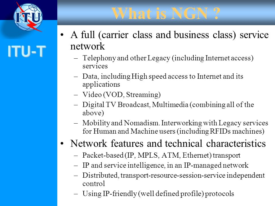 What is NGN A full (carrier class and business class) service network. Telephony and other Legacy (including Internet access) services.