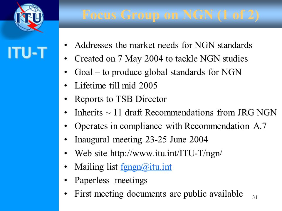 Focus Group on NGN (1 of 2) Addresses the market needs for NGN standards. Created on 7 May 2004 to tackle NGN studies.