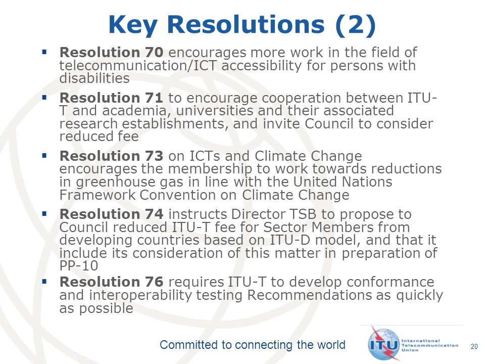 Key Resolutions (2) Resolution 70 encourages more work in the field of telecommunication/ICT accessibility for persons with disabilities.