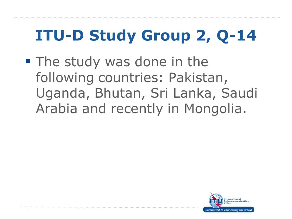 ITU-D Study Group 2, Q-14 The study was done in the following countries: Pakistan, Uganda, Bhutan, Sri Lanka, Saudi Arabia and recently in Mongolia.