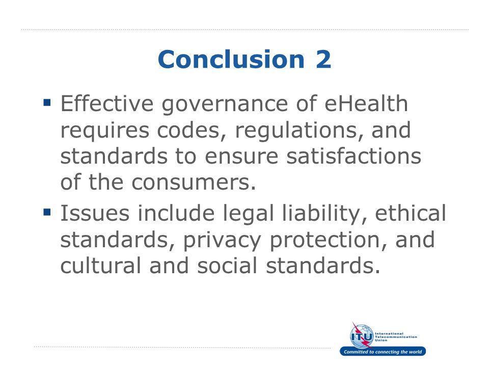 Conclusion 2 Effective governance of eHealth requires codes, regulations, and standards to ensure satisfactions of the consumers.