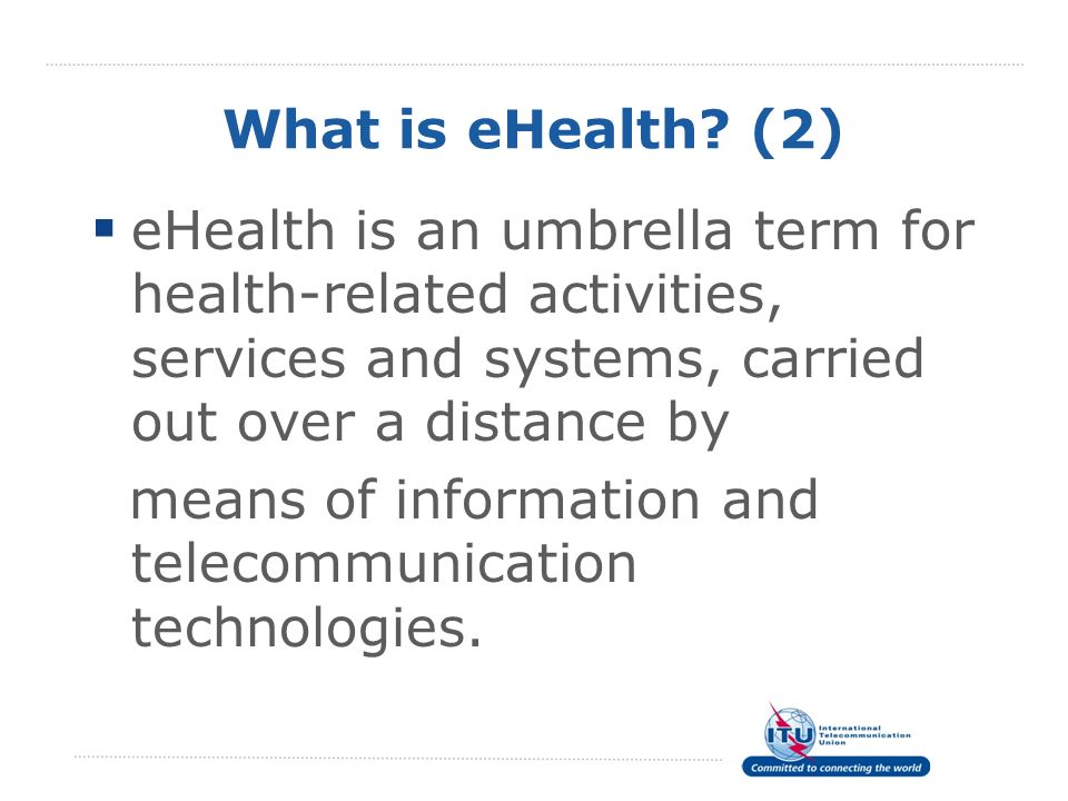 What is eHealth (2) eHealth is an umbrella term for health-related activities, services and systems, carried out over a distance by.