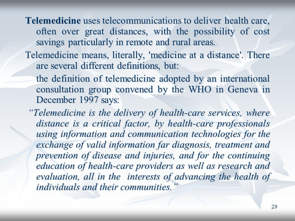 Telemedicine uses telecommunications to deliver health care, often over great distances, with the possibility of cost savings particularly in remote and rural areas.