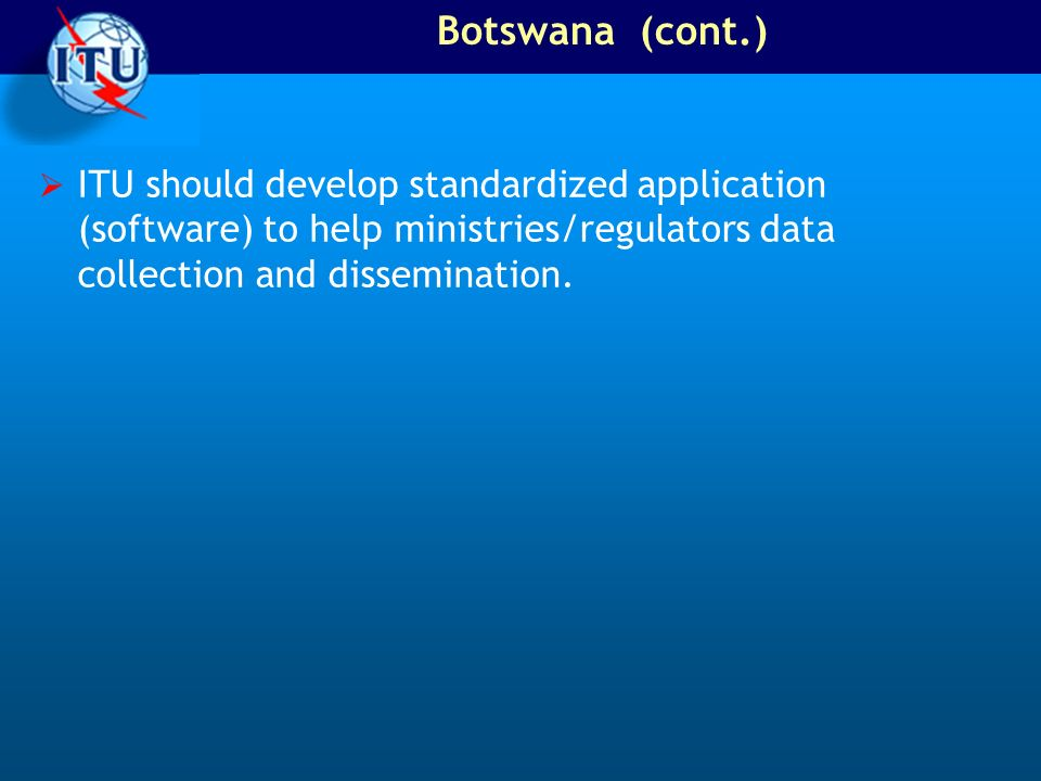 Botswana (cont.)ITU should develop standardized application (software) to help ministries/regulators data collection and dissemination.