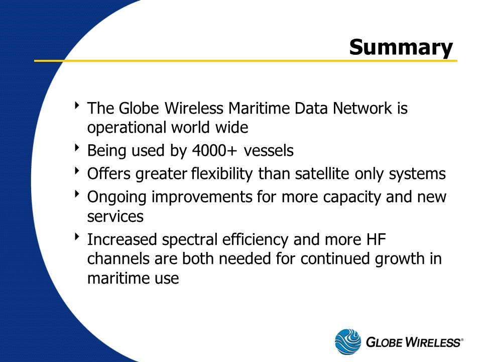 Summary The Globe Wireless Maritime Data Network is operational world wide. Being used by 4000+ vessels.