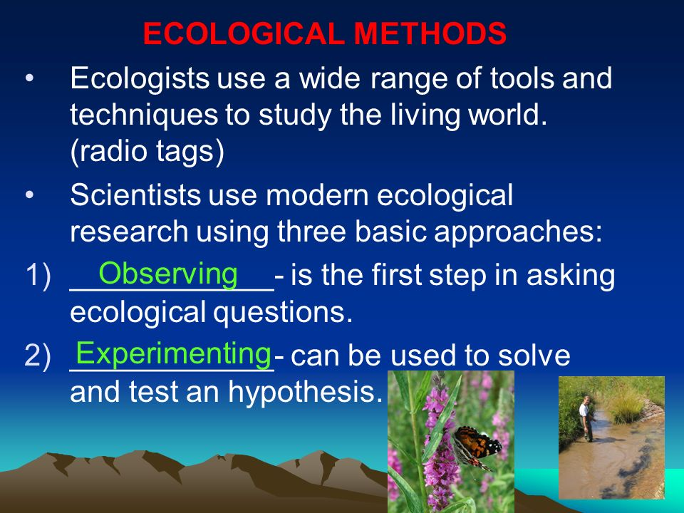 ECOLOGICAL METHODS Ecologists use a wide range of tools and techniques to study the living world. (radio tags)