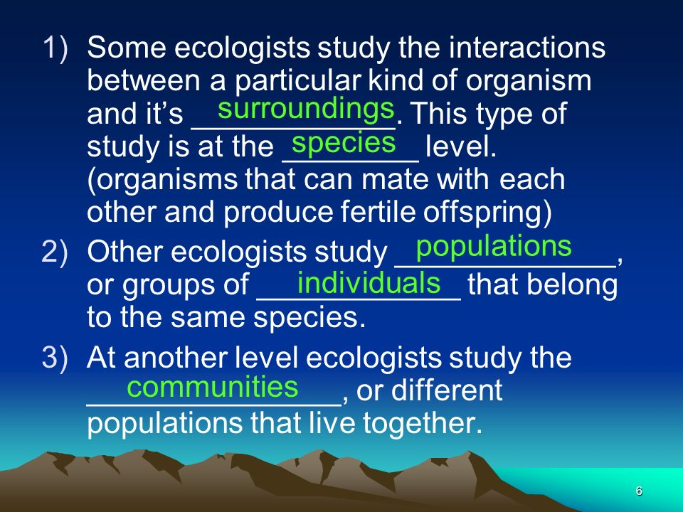 Some ecologists study the interactions between a particular kind of organism and it's ____________. This type of study is at the ________ level. (organisms that can mate with each other and produce fertile offspring)