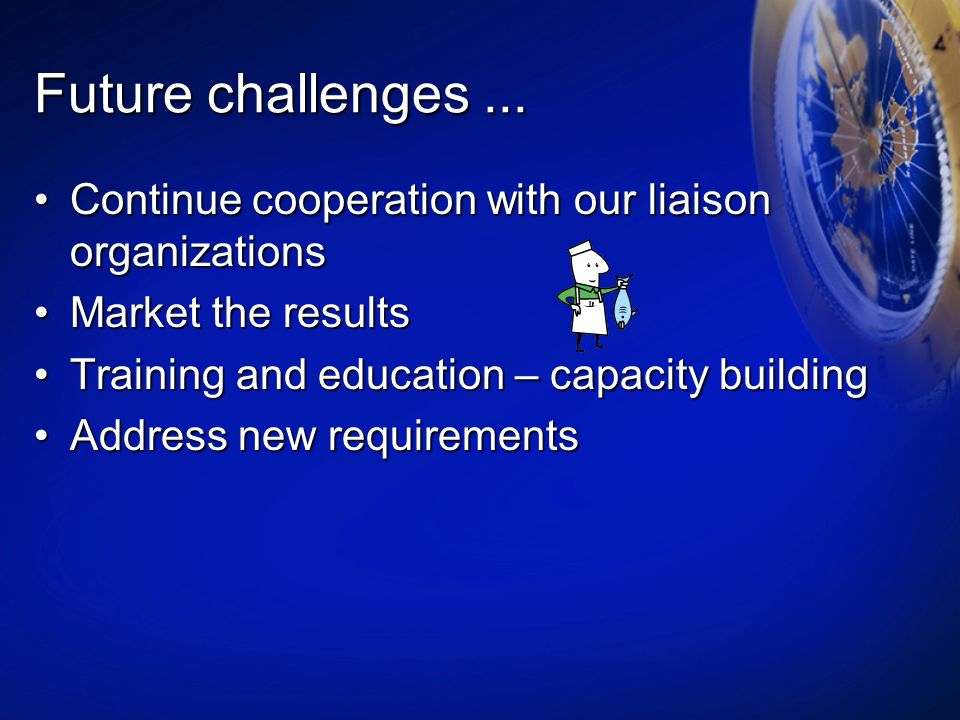 Future challenges ... Continue cooperation with our liaison organizations. Market the results. Training and education – capacity building.