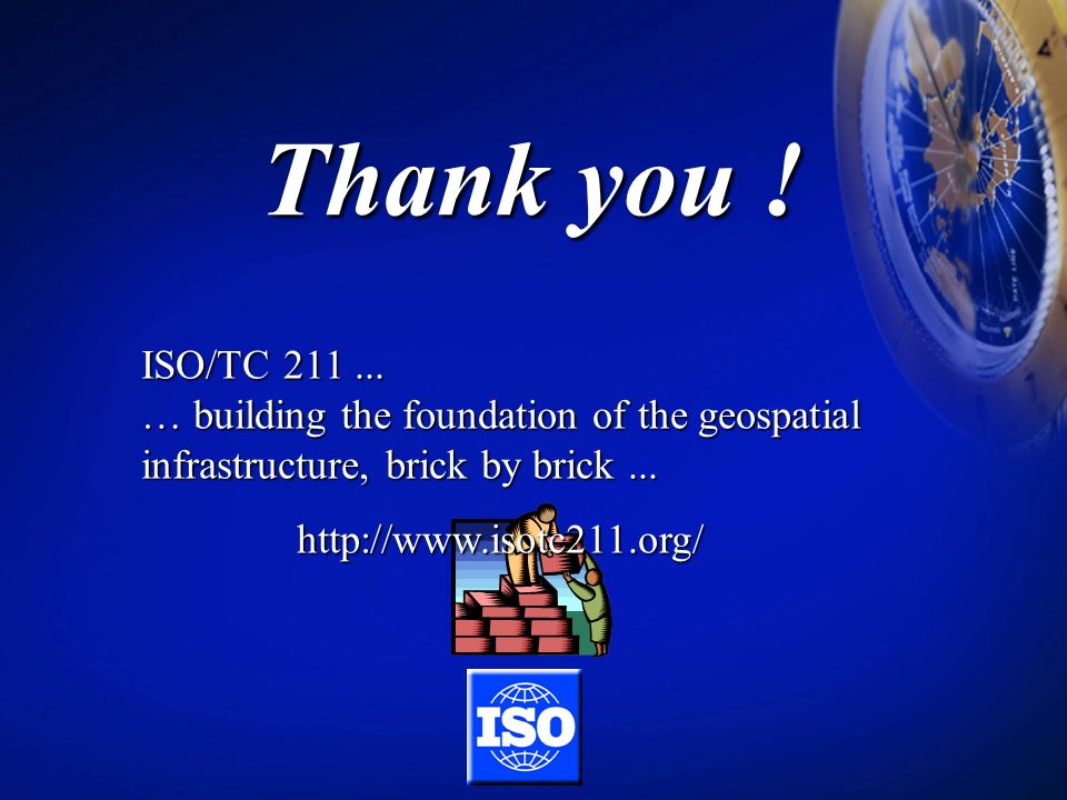 Thank you ! ISO/TC 211 ... … building the foundation of the geospatial infrastructure, brick by brick ...