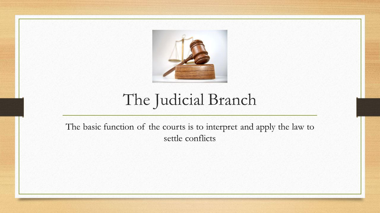 The Judicial Branch The basic function of the courts is to interpret and apply the law to settle conflicts.
