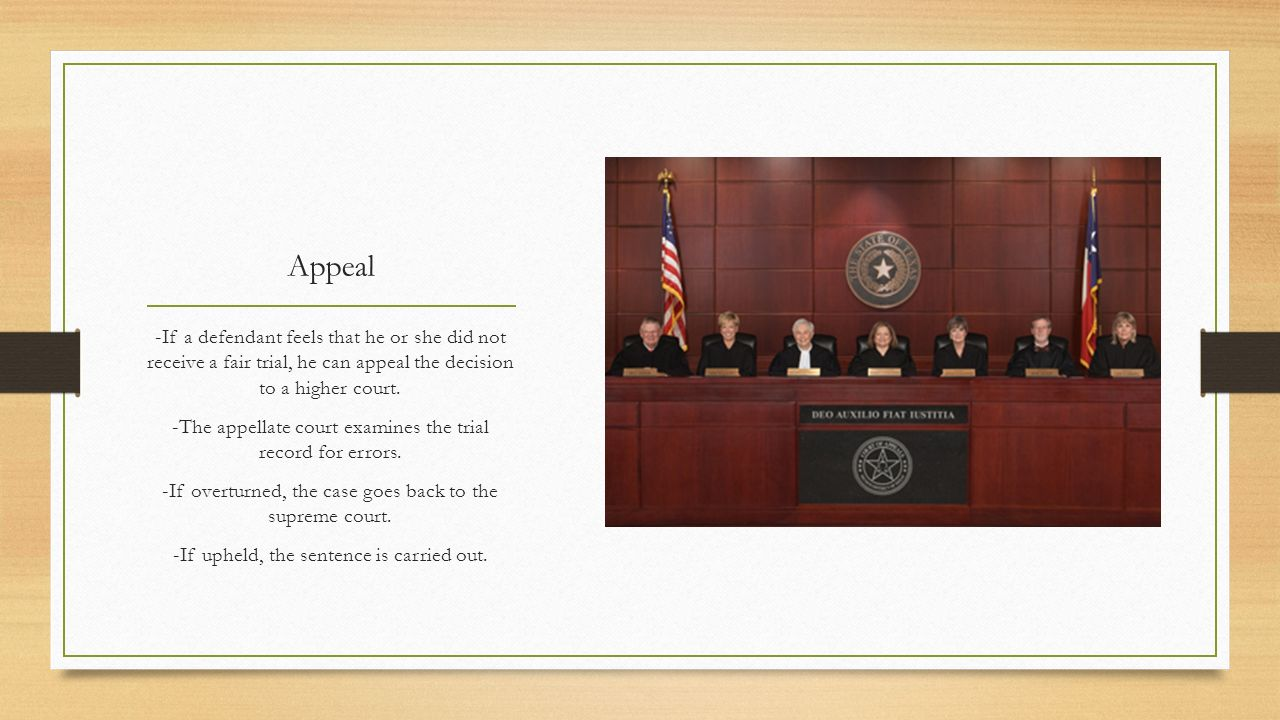 Appeal -If a defendant feels that he or she did not receive a fair trial, he can appeal the decision to a higher court.