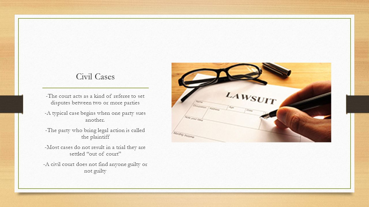 Civil Cases -The court acts as a kind of referee to set disputes between two or more parties. -A typical case begins when one party sues another.