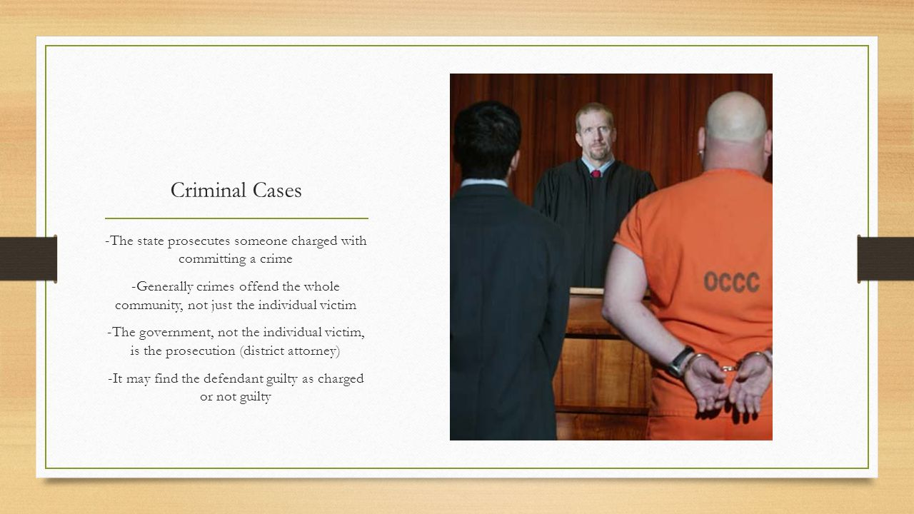 Criminal Cases -The state prosecutes someone charged with committing a crime.