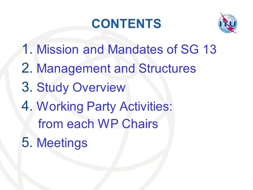 CONTENTS Mission and Mandates of SG 13. Management and Structures. Study Overview. Working Party Activities: from each WP Chairs.