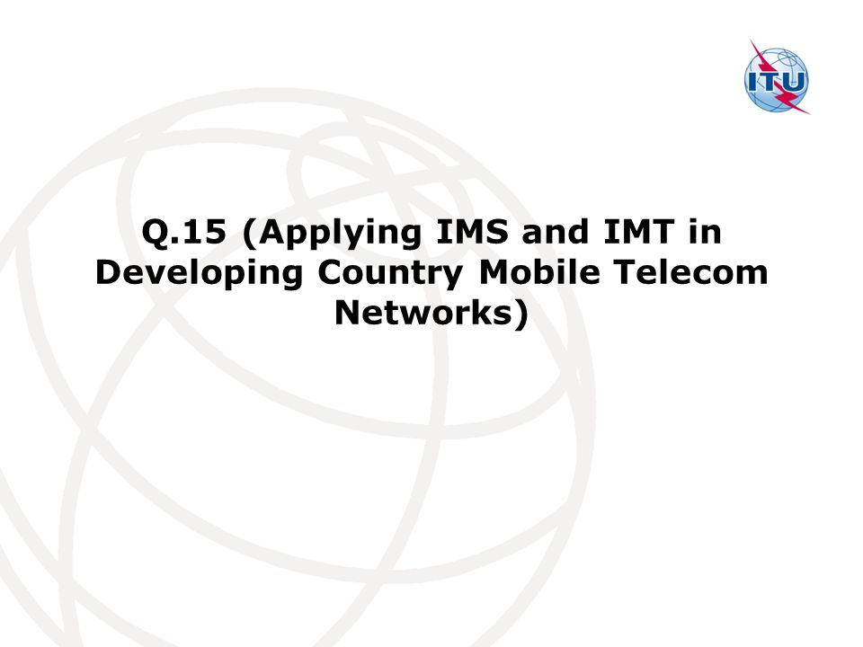 Q.15 (Applying IMS and IMT in Developing Country Mobile Telecom Networks)