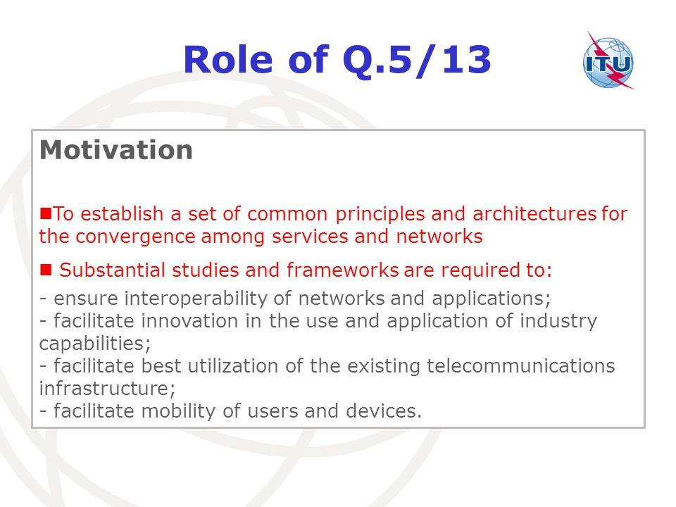 Role of Q.5/13 Motivation. To establish a set of common principles and architectures for the convergence among services and networks.