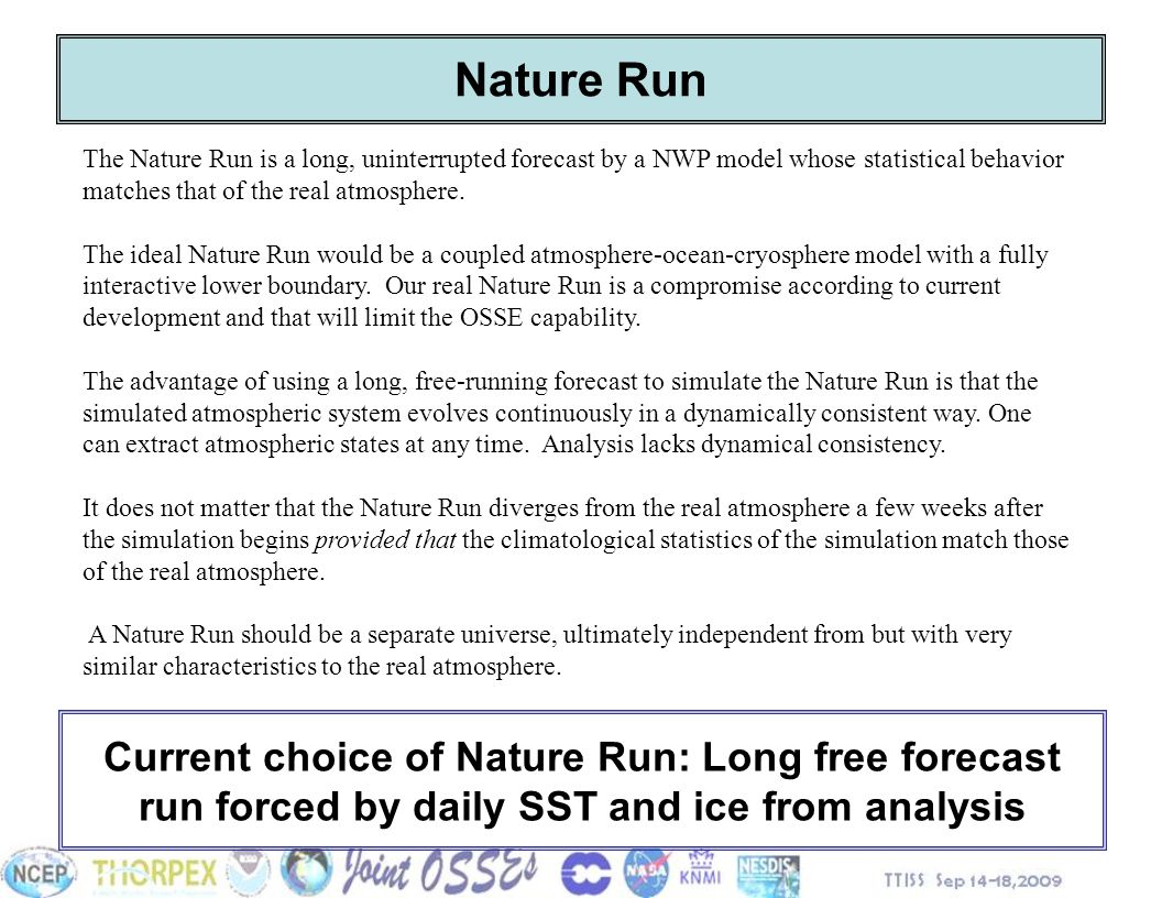 Nature Run The Nature Run is a long, uninterrupted forecast by a NWP model whose statistical behavior matches that of the real atmosphere.