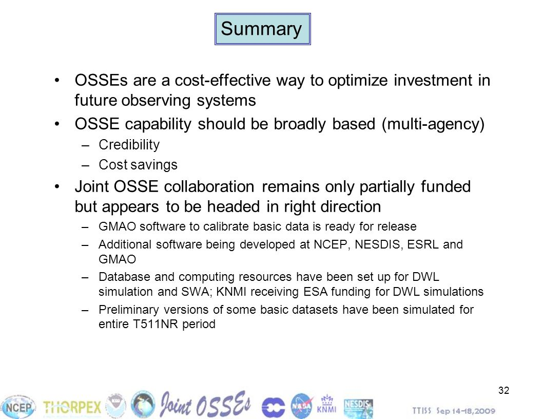Summary OSSEs are a cost-effective way to optimize investment in future observing systems. OSSE capability should be broadly based (multi-agency)