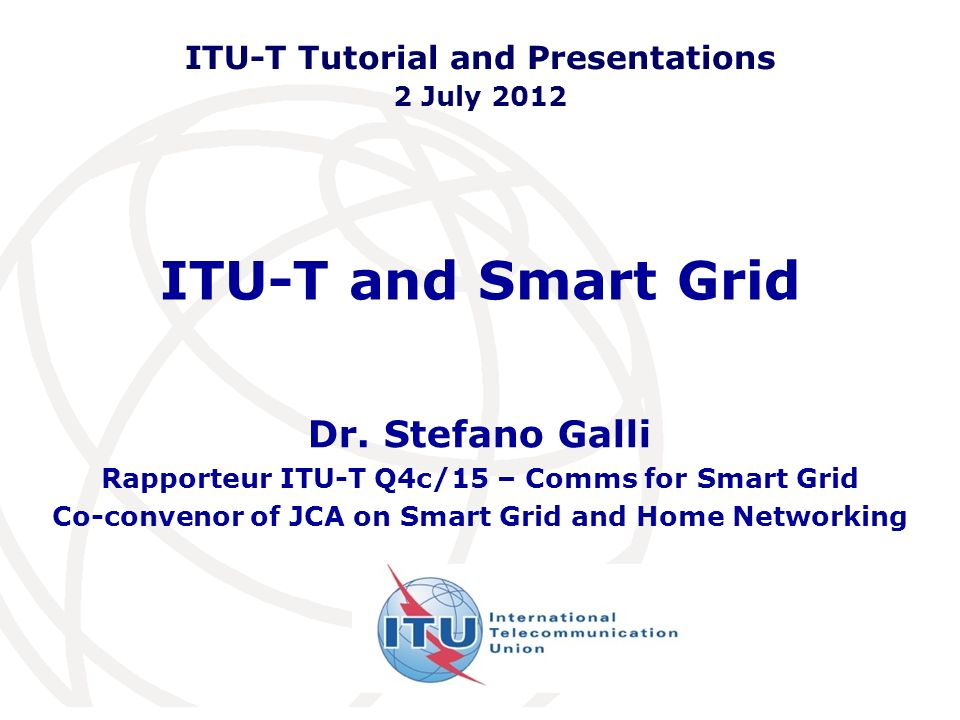 ITU-T and Smart Grid Dr. Stefano Galli