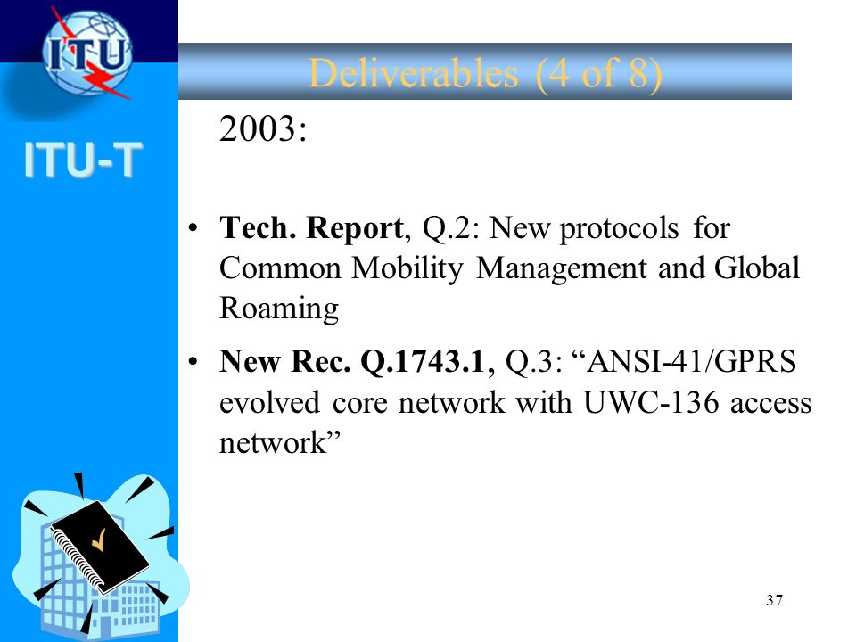 Deliverables (4 of 8) 2003: Tech. Report, Q.2: New protocols for Common Mobility Management and Global Roaming.