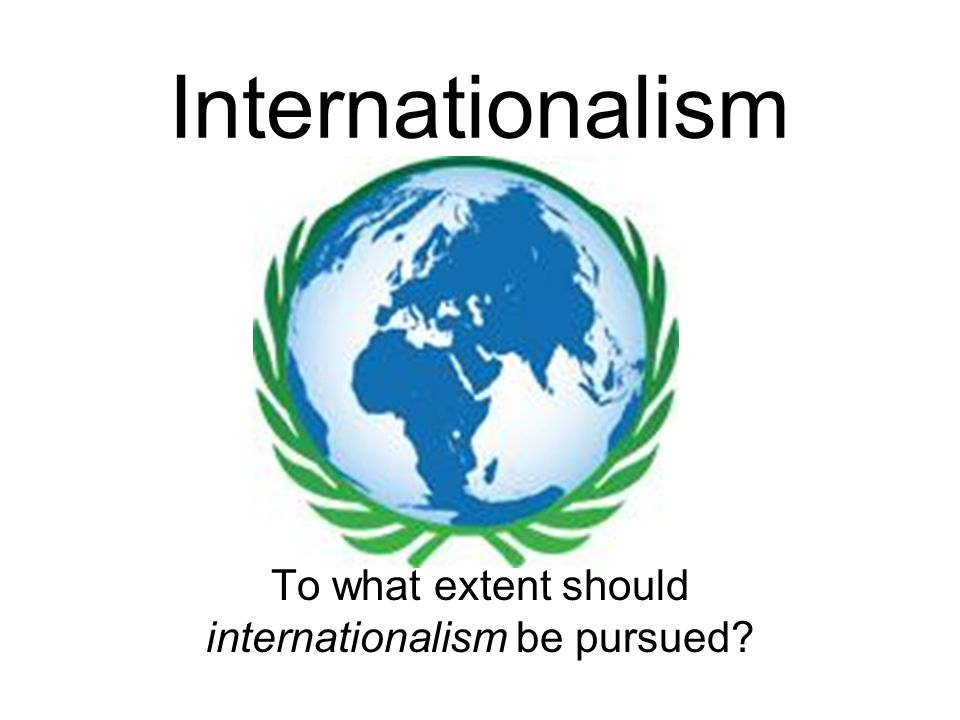 to what extent should have the To what extent should internationalism be pursued internationalism should be pursued greatly because it provides many opportunities for participants, but not to the extent where nationalism and freedom is lost.
