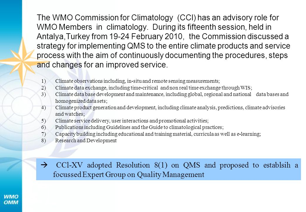 The WMO Commission for Climatology (CCl) has an advisory role for WMO Members in climatology. During its fifteenth session, held in Antalya,Turkey from February 2010, the Commission discussed a strategy for implementing QMS to the entire climate products and service process with the aim of continuously documenting the procedures, steps and changes for an improved service.