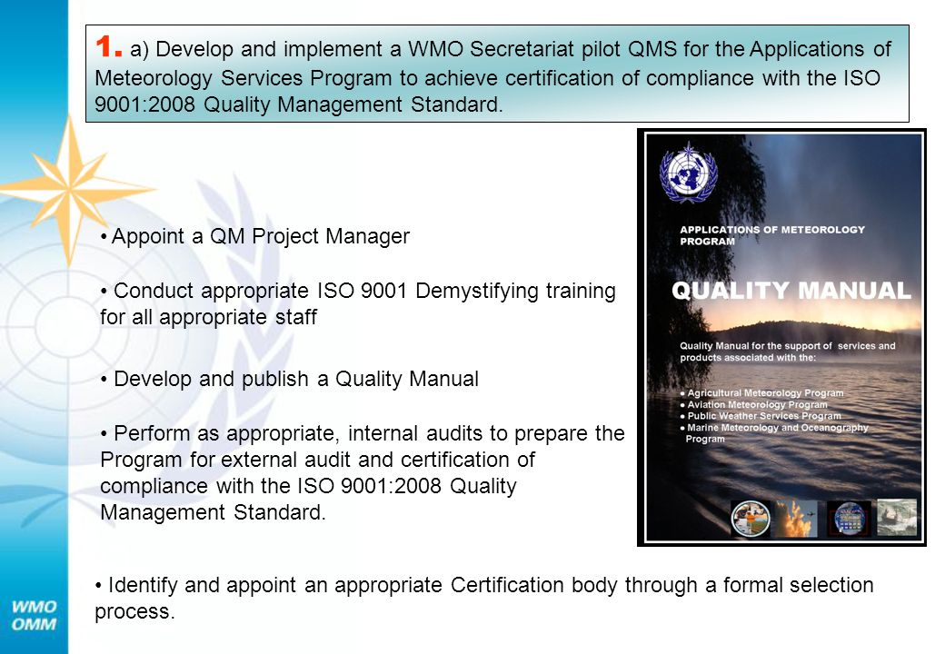1. a) Develop and implement a WMO Secretariat pilot QMS for the Applications of Meteorology Services Program to achieve certification of compliance with the ISO 9001:2008 Quality Management Standard.