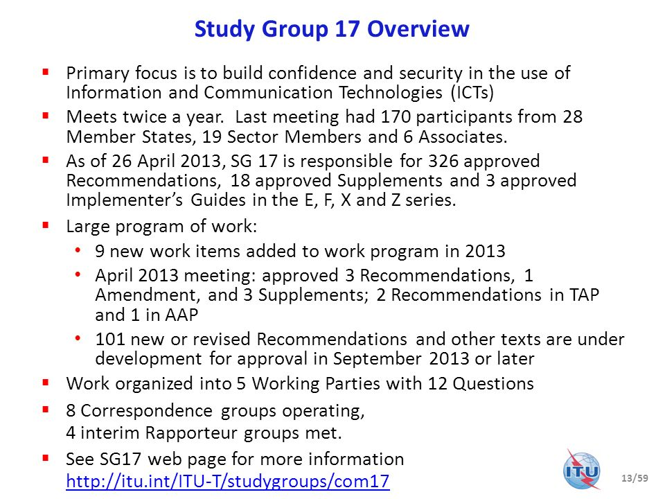 Study Group 17 Overview Primary focus is to build confidence and security in the use of Information and Communication Technologies (ICTs)