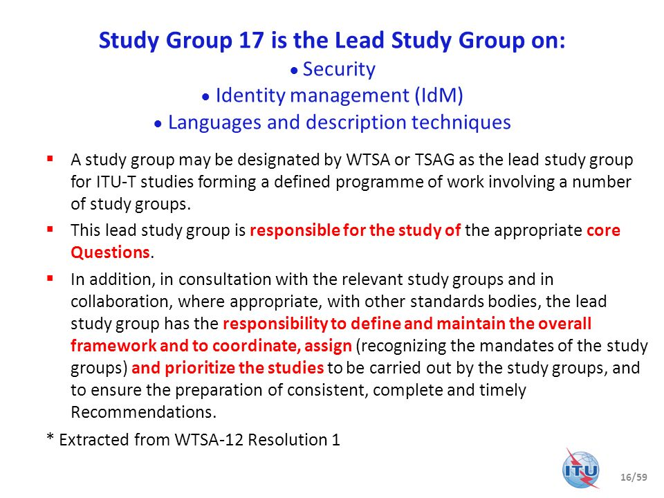 Study Group 17 is the Lead Study Group on: ● Security ● Identity management (IdM) ● Languages and description techniques