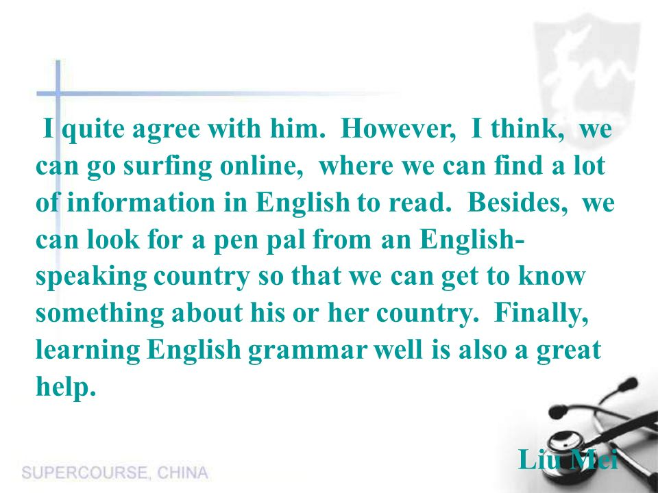 I quite agree with him. However, I think, we can go surfing online, where we can find a lot of information in English to read. Besides, we can look for a pen pal from an English-speaking country so that we can get to know something about his or her country. Finally, learning English grammar well is also a great help.